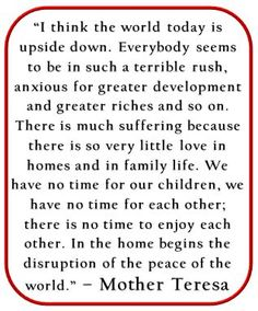 """""""I think the world today is upside down. Everybody seems to be in such a terrible rush, anxious for greater development and greater riches and so on. There is so much suffering because there is so very little love in homes and in family life. We have no time for out children, we have no time for each other; there is no time to enjoy each other. In the home begins the disruption of the peace of the world."""" ~ Mother Teresa <--Hmmm..."""