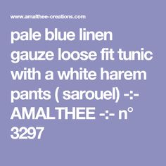 pale blue linen gauze loose fit tunic with a white harem pants ( sarouel) -:- AMALTHEE -:- n° 3297