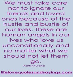 We must take care not to ignore our friends and loved ones because of the hustle and bustle of our lives. These are human angels in our lives who love us unconditionally and no matter what we should not let them go...Aarti Khurana