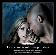... Las personas mas insoportables son los hombres que se creen geniales y las mujeres que se creen irresistibles. Oscar Wilde.