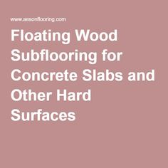 Floating Wood Subflooring for Concrete Slabs and Other Hard Surfaces