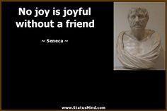 No joy is joyful without a friend - Seneca Quotes - StatusMind.com