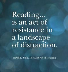"""Reading ... is an act of resistance in a landscape of distraction."" David L. Ulin, The Lost Art of Reading"