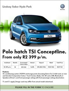 Purchase a new Volkswagen Polo Hatch TSI Conceptline from only R2 399 pm.  Features include: Aircon, ISOFIX anchorage points, touchscreen radio, and more. Retail price: R225 900 Term: 36 months Interest: 5.62% Deposit: 10% (R22 590) Guaranteed future value: R151 353 Total amount payable: R237 705