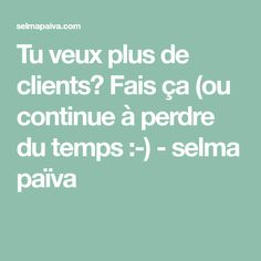 Tu veux plus de clients? Fais ça (ou continue à perdre du temps :-) - selma païva