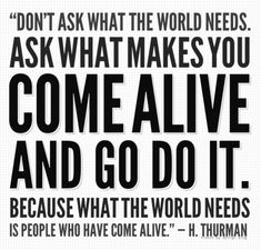 """Don't ask what the world needs. Ask what makes you come alive, and go do it. Because what the world needs is people who have come alive."" - Harry Truman"