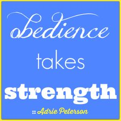 "This is my quote! I created this for my blog post, ""Obedience Takes Strength."""