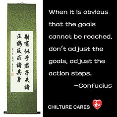 Goals Confucius Quotes Chinese Calligraphy Wall Scroll  This comes from Confucius quotes. He said: When it is obvious that the goals cannot be reached, don't adjust the goals, adjust the action steps.  http://www.chilture.com/goals-confucius-quotes-chinese-calligraphy-wall-scroll-p-648.html