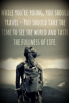 """While you are Young, you Should Travel - You Should Take the Time to See the World and Taste the Fullness of Life!! #travelling #backpacker #travelquote"