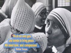 WE DO NOT NEED GUNS AND BOMBS TO BRING PEACE - MOTHER TERESA