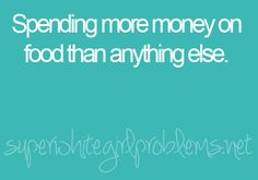 i always wonder where all my money goes..... then i realize that i've spent it all on food!!!!! :/ lol