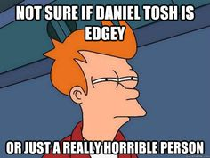 not sure if daniel tosh is edgey or just a really horrible p - Futurama Fry
