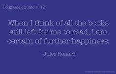 When I think of all the books still left for me to read, I am certain of further happiness. ~ Jules Renard