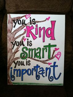 You is Kind, You is Smart, You is Important..I love you BEAUTIFUL!  :-)