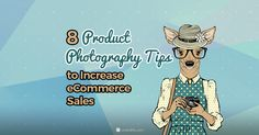 8 Product Photography Tips to Increase eCommerce Sales