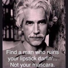 "Always loved Sam Elliott. ""Find a man who ruins your lipstick darlin'.not your mascara."" Always loved Sam Elliott. Find a man who ruins your lipstick darlin'.not your mascara. Great Quotes, Me Quotes, Motivational Quotes, Funny Quotes, Inspirational Quotes, Jolie Phrase, Good Thoughts, Quotable Quotes, Relationship Quotes"