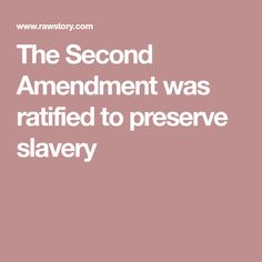 The Second Amendment was ratified to preserve slavery