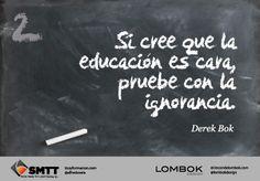 Si crees que la educación es cara, prueba con la ignorancia. Derek Bok