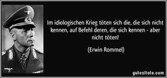 Im idiologischen Krieg töten sich die, die sich nicht kennen, auf Befehl deren, die sich kennen - aber nicht töten! (Erwin Rommel) Erwin Rommel, Dead Memes, Pretty Words, Satire, True Stories, Texts, Psychology, Knowledge, Wisdom