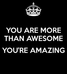 You are more than awesome....you are amazing!