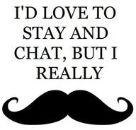 If I were a man, I would grow a moustache just so I could point to my face and make my exit with this phrase.