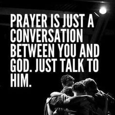 ❥ Prayer is just talking to God. He's always there, He always listens, and He always cares.