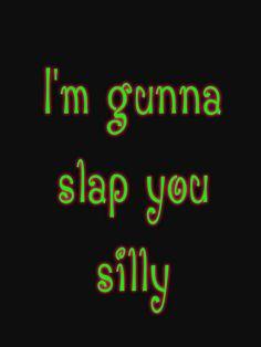 I'm Gunna Slap You Silly.