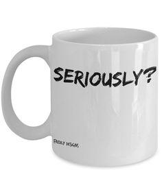 Funny Coffee Mug  Seriously funny coffee mug by FredlyDesigns