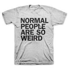 """""""Normal People Are So Weird"""" T Shirt"""
