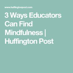 3 Ways Educators Can Find Mindfulness | Huffington Post
