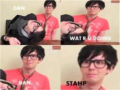 Dan. Wat R U Doing. Dan. Stahp. DAN AND PHIL DAN AND PHIL MY FANDOM OMGSH I LOVE YOU!!!!