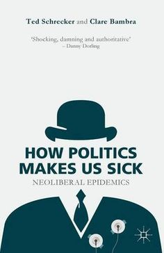 How Politics Makes Us Sick: Neoliberal Epidemics by Ted Schrecker JA76 .S357 2015