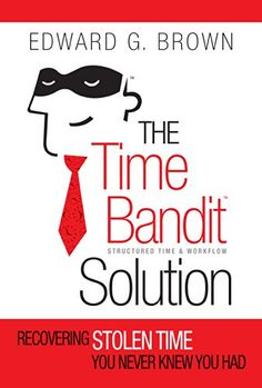 The Time Bandit Solution: Recovering Stolen Time You Never Knew You Had by Edward G. Brown