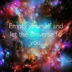 Empty yourself and let the Universe fill you!