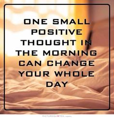 One small positive thought in the morning can change your whole day. Good morning quotes on PictureQuotes.com.