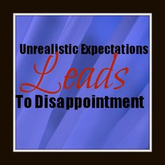 Unrealistic Expectations leads to disappointments in our marriages.