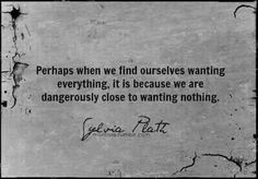 """""""Perhaps when we find ourselves wanting everything, it is because we are dangerously close to wanting nothing."""" —Sylvia Plath"""