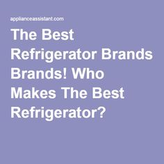 The Best Refrigerator Brands! Who Makes The Best Refrigerator?