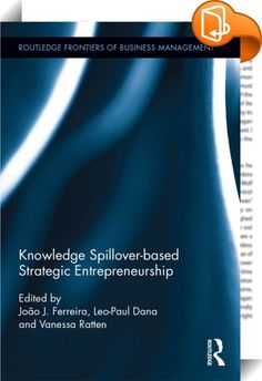 Knowledge Spillover-based Strategic Entrepreneurship :: <P>This book is about the role of knowledge spillovers and strategic entrepreneurship in the management context. It focuses on how knowledge spillovers and strategic entrepreneurship are crucial to the process of creative destruction and construction.</P> <P>The book aims to provide insights into and discussion on how firms combine entrepreneurial action that creates new opportunities for industries, regions and economies. Thi...
