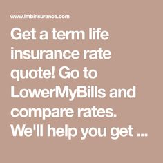 Get A Term Life Insurance Rate Quote! Go To LowerMyBills And Compare Rates.  We