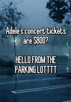 """Adele's concert tickets are $800? HELLO FROM THE PARKING LOTTTT"""