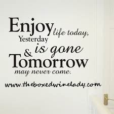 Tomorrow is not promised and yesterday is gone so enjoy your life today!