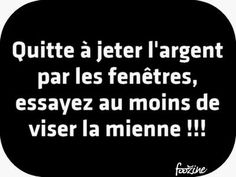 "Even throwing money out the windows (french phrase for wasting money, ""down the drain""), at least try to aim mine ! Words Quotes, Wise Quotes, Funny Quotes, Funny Memes, Inspirational Quotes, Sayings, French Phrases, French Quotes, Rage"