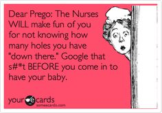 Funny Confession Ecard: Dear Prego: The Nurses WILL make fun of you for not knowing how many holes you have 'down there.' Google that s#*t BEFORE you come in to have your baby.