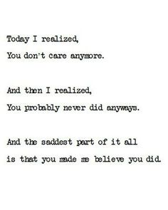 """""""Today I realized you don't care anymore. And then I realized, you probably never did anyway. And the saddest part of it all is that you made me believe you did"""""""