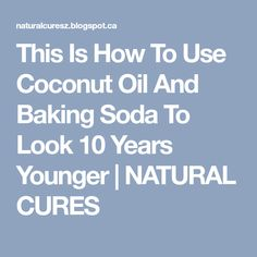 This Is How To Use Coconut Oil And Baking Soda To Look 10 Years Younger   NATURAL CURES