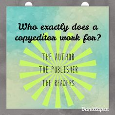 Who exactly does a copyeditor work for? The author, the publisher, and the readers. Always keep these three in mind during an assignment!