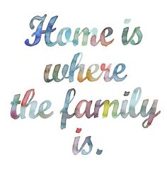 home is where the family is.