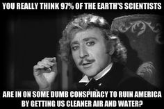 You really think 97% of the earth's scientist are in on some dumb conspiracy to ruin America by getting us cleaner air and water?