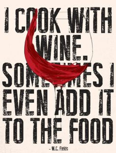 I cook with wine. Sometimes I even add it to the food.